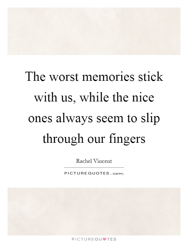 The worst memories stick with us, while the nice ones always seem to slip through our fingers Picture Quote #1
