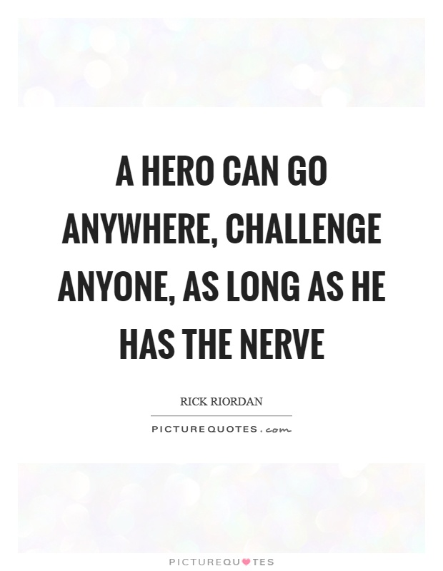 A hero can go anywhere, challenge anyone, as long as he has the nerve Picture Quote #1