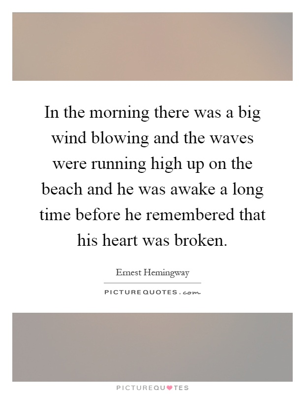 In the morning there was a big wind blowing and the waves were running high up on the beach and he was awake a long time before he remembered that his heart was broken Picture Quote #1