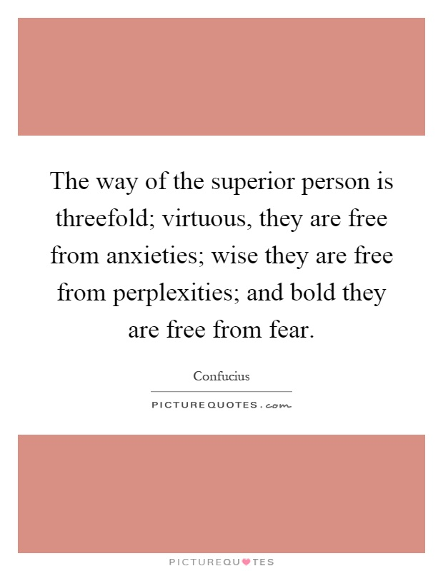 The way of the superior person is threefold; virtuous, they are free from anxieties; wise they are free from perplexities; and bold they are free from fear Picture Quote #1
