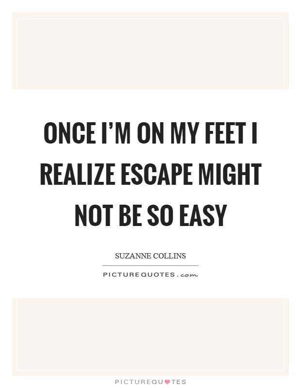 Once I'm on my feet I realize escape might not be so easy Picture Quote #1