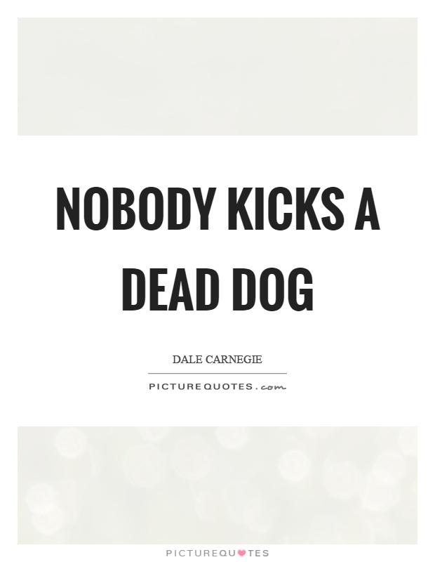 Nobody kicks a dead dog Picture Quote #1