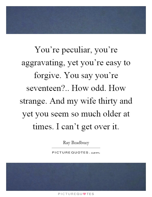 You're peculiar, you're aggravating, yet you're easy to forgive. You say you're seventeen?.. How odd. How strange. And my wife thirty and yet you seem so much older at times. I can't get over it Picture Quote #1