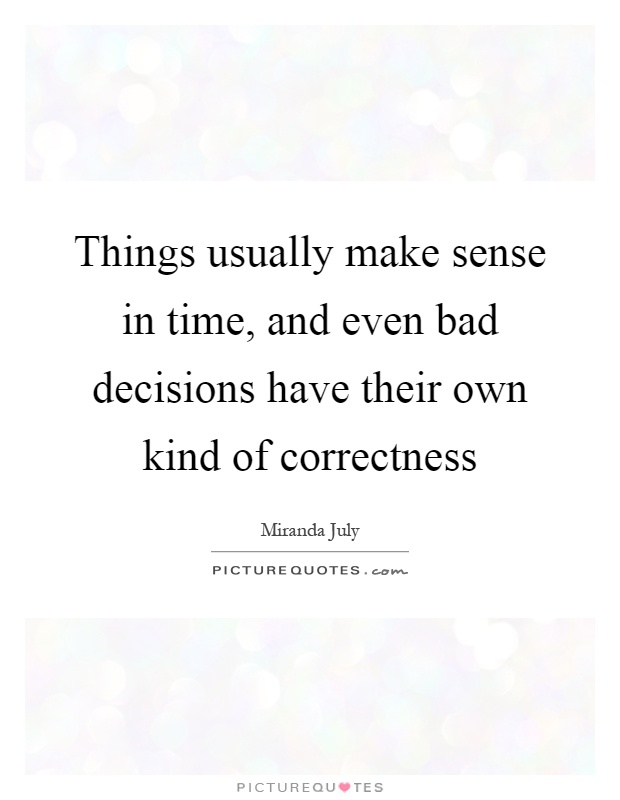 Things usually make sense in time, and even bad decisions have their own kind of correctness Picture Quote #1