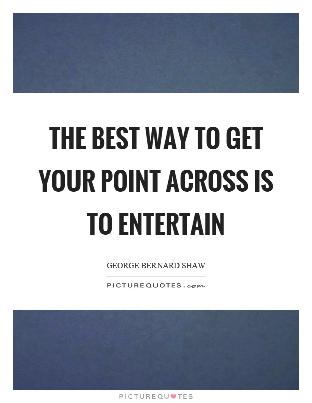 The best way to get your point across is to entertain Picture Quote #1