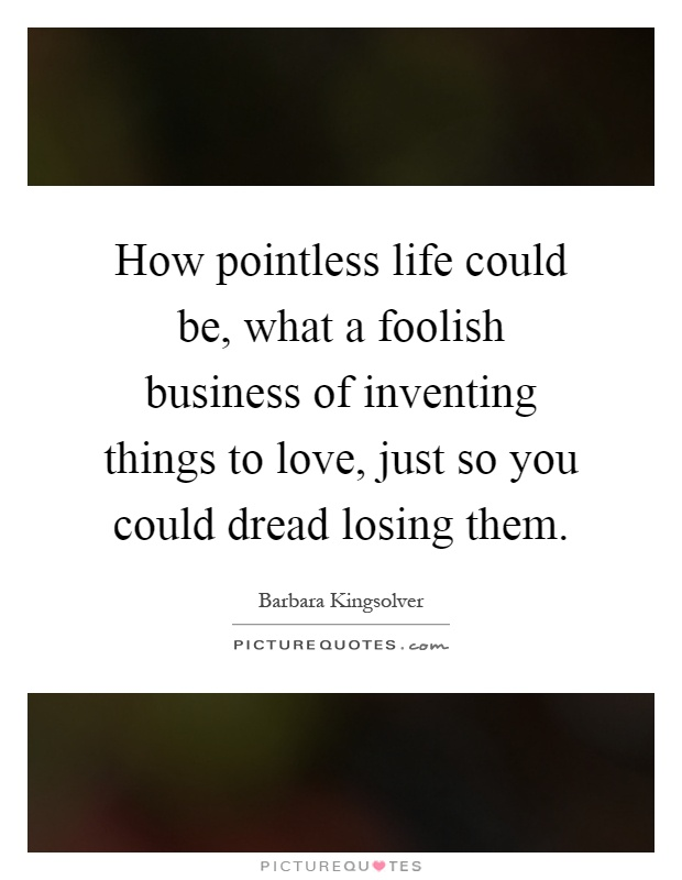 How pointless life could be, what a foolish business of inventing things to love, just so you could dread losing them Picture Quote #1