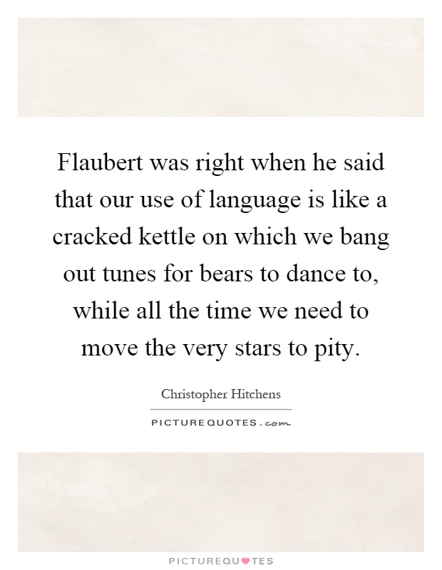 Flaubert Was Right When He Said That Our Use Of Language Is Like A Cracked Kettle On Which We Bang Out Tunes For Bears To Dance While All The Time