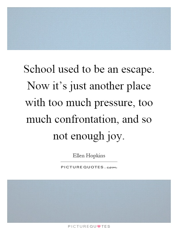 School used to be an escape. Now it's just another place with too much pressure, too much confrontation, and so not enough joy Picture Quote #1
