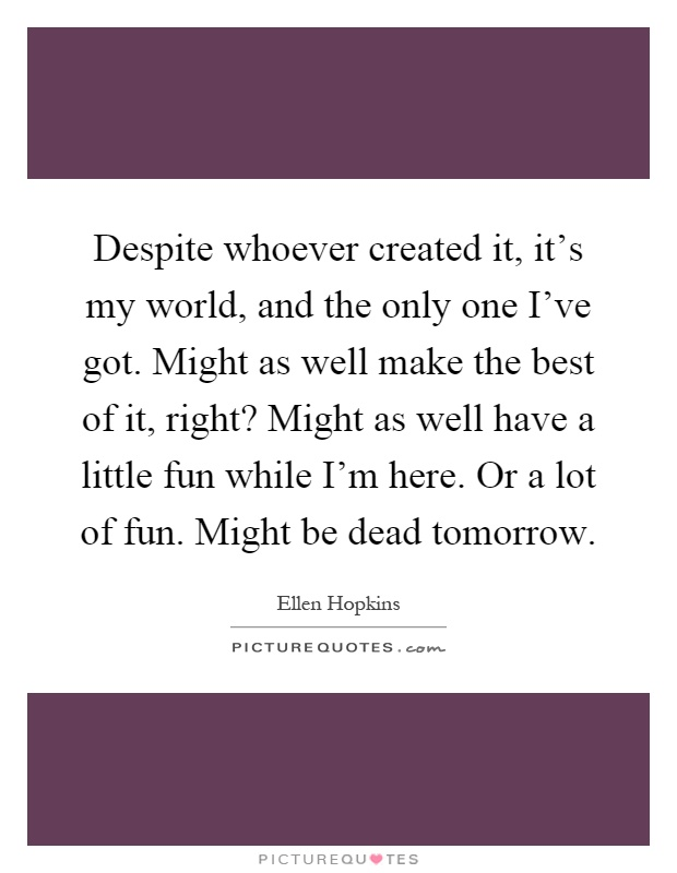 Despite whoever created it, it's my world, and the only one I've got. Might as well make the best of it, right? Might as well have a little fun while I'm here. Or a lot of fun. Might be dead tomorrow Picture Quote #1