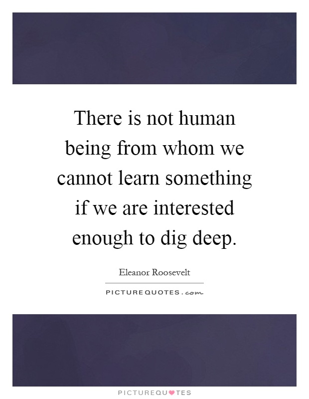 There is not human being from whom we cannot learn something if we are interested enough to dig deep Picture Quote #1