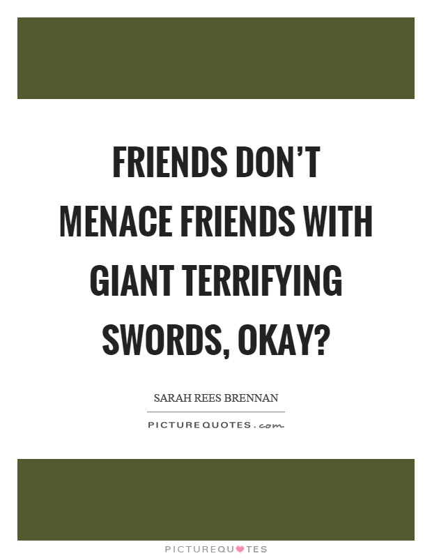 Friends don't menace friends with giant terrifying swords, okay? Picture Quote #1
