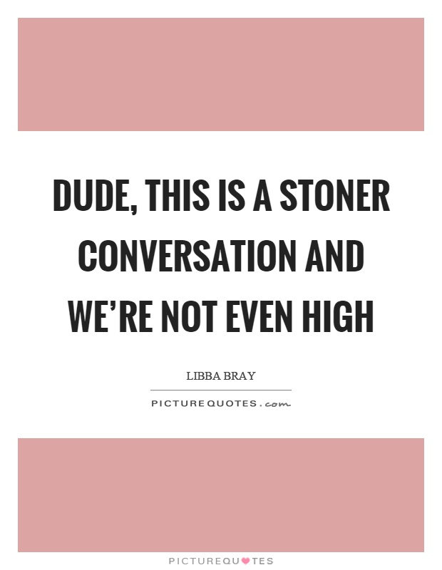 Dude, this is a stoner conversation and we're not even high Picture Quote #1