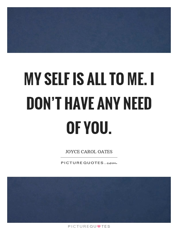 My self is all to me. I don't have any need of you Picture Quote #1