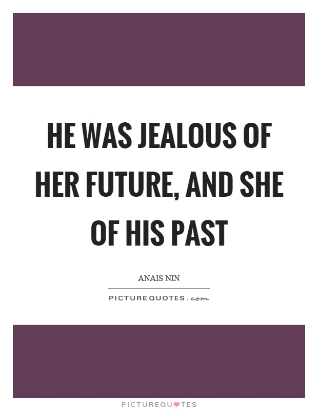 He was jealous of her future, and she of his past Picture Quote #1