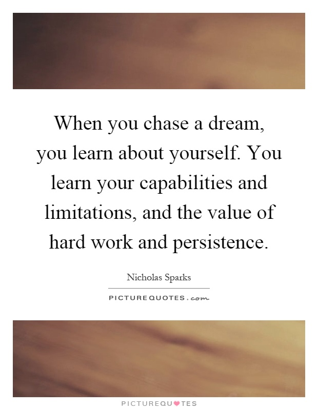 When you chase a dream, you learn about yourself. You learn your capabilities and limitations, and the value of hard work and persistence Picture Quote #1