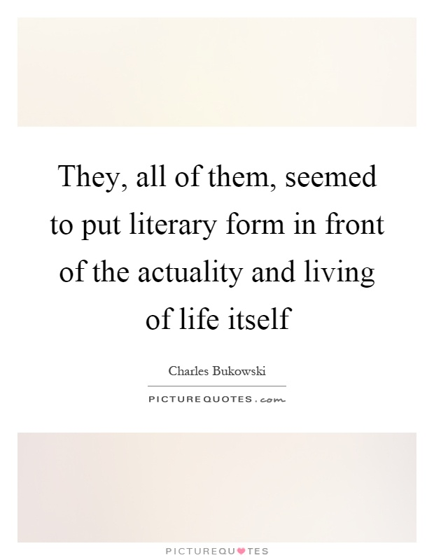 They, all of them, seemed to put literary form in front of the actuality and living of life itself Picture Quote #1