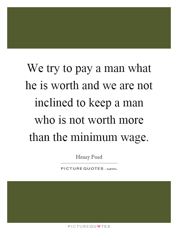 We try to pay a man what he is worth and we are not inclined to keep a man who is not worth more than the minimum wage Picture Quote #1