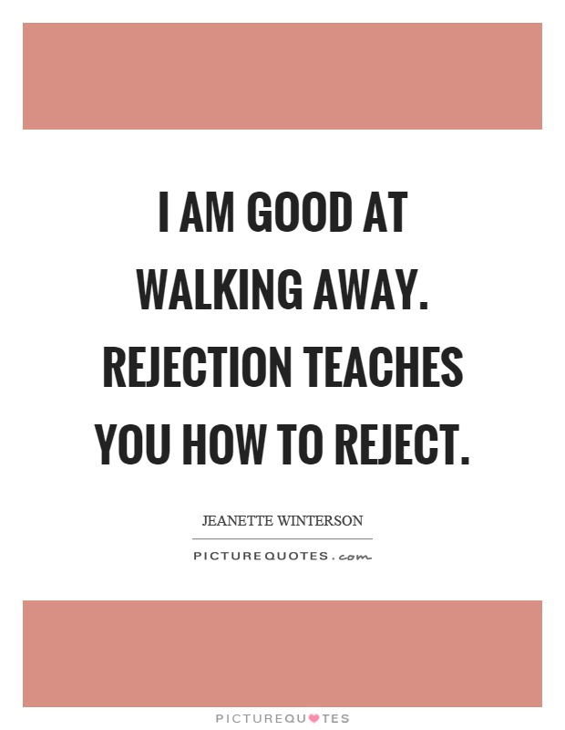 I am good at walking away. Rejection teaches you how to reject Picture Quote #1