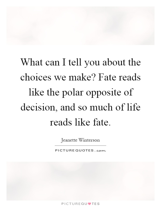 What can I tell you about the choices we make? Fate reads like the polar opposite of decision, and so much of life reads like fate Picture Quote #1