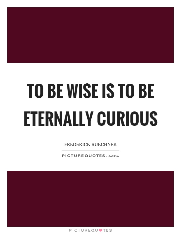 To be wise is to be eternally curious Picture Quote #1
