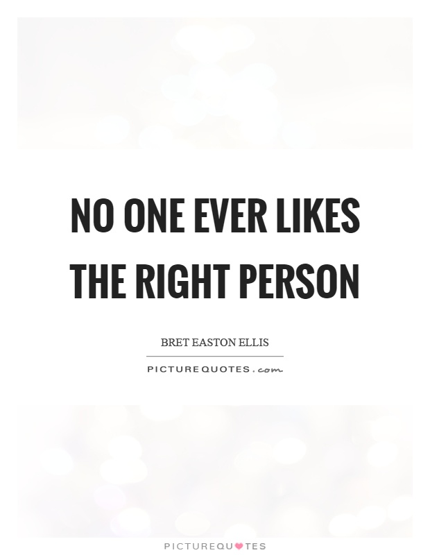 No one ever likes the right person Picture Quote #1