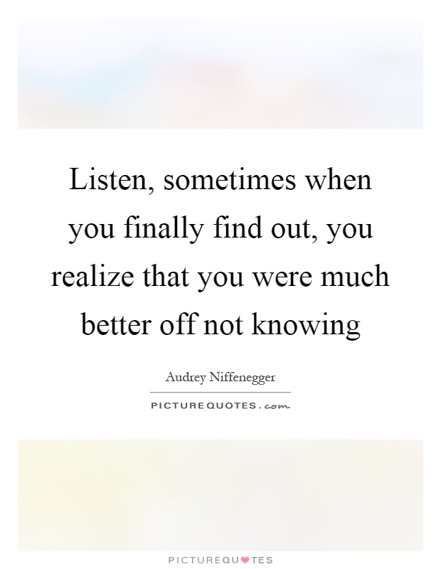 Listen, sometimes when you finally find out, you realize that you were much better off not knowing Picture Quote #1