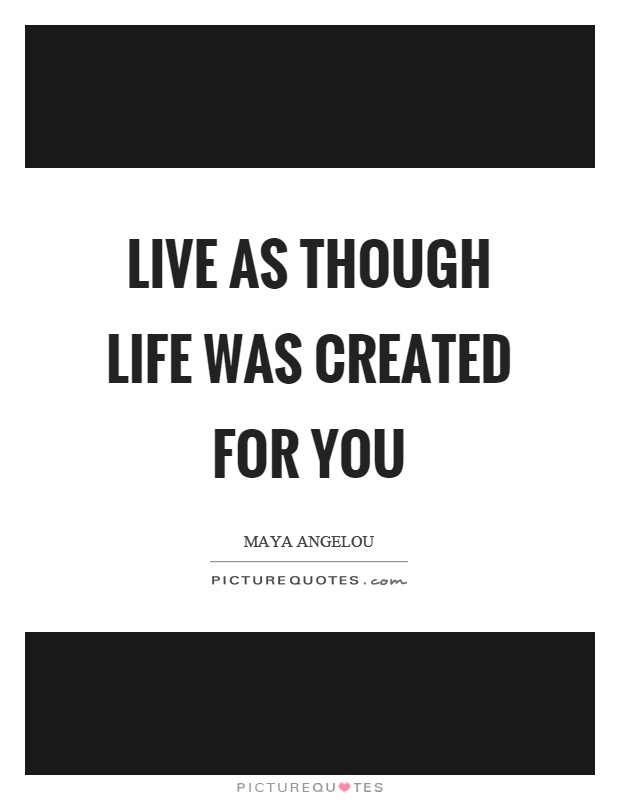 Live as though life was created for you Picture Quote #1