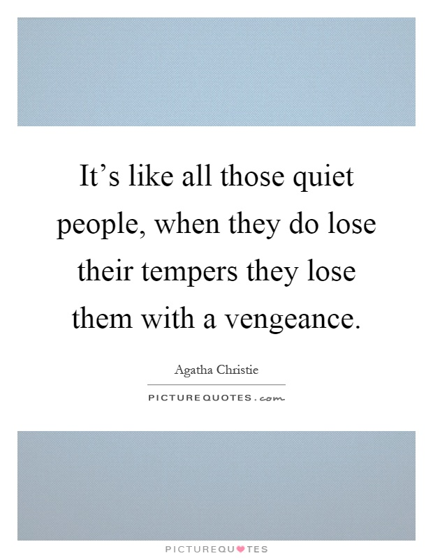 It's like all those quiet people, when they do lose their tempers they lose them with a vengeance Picture Quote #1