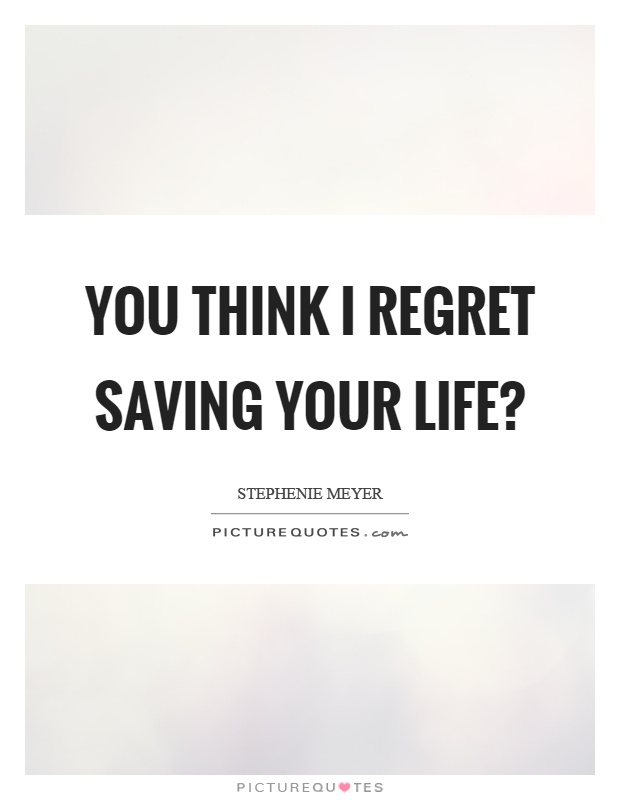 You think I regret saving your life? Picture Quote #1