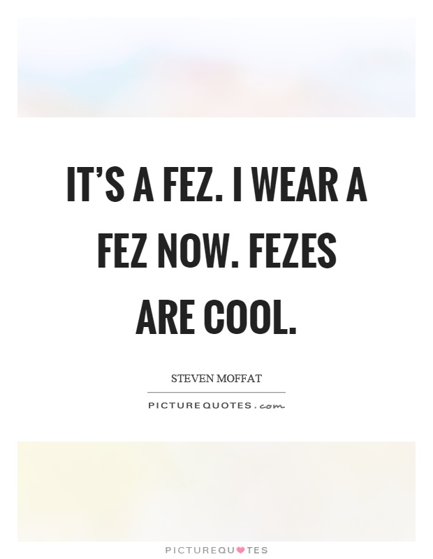 It's a fez. I wear a fez now. Fezes are cool Picture Quote #1