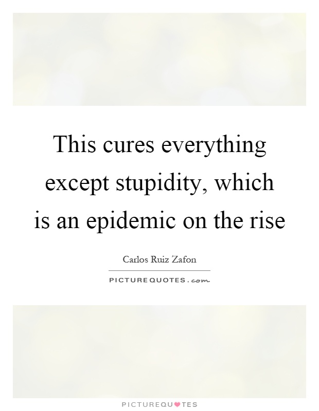 This cures everything except stupidity, which is an epidemic on the rise Picture Quote #1
