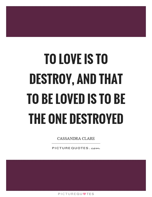 To love is to destroy, and that to be loved is to be the one destroyed Picture Quote #1