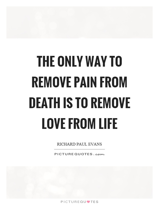 The only way to remove pain from death is to remove love from life Picture Quote #1