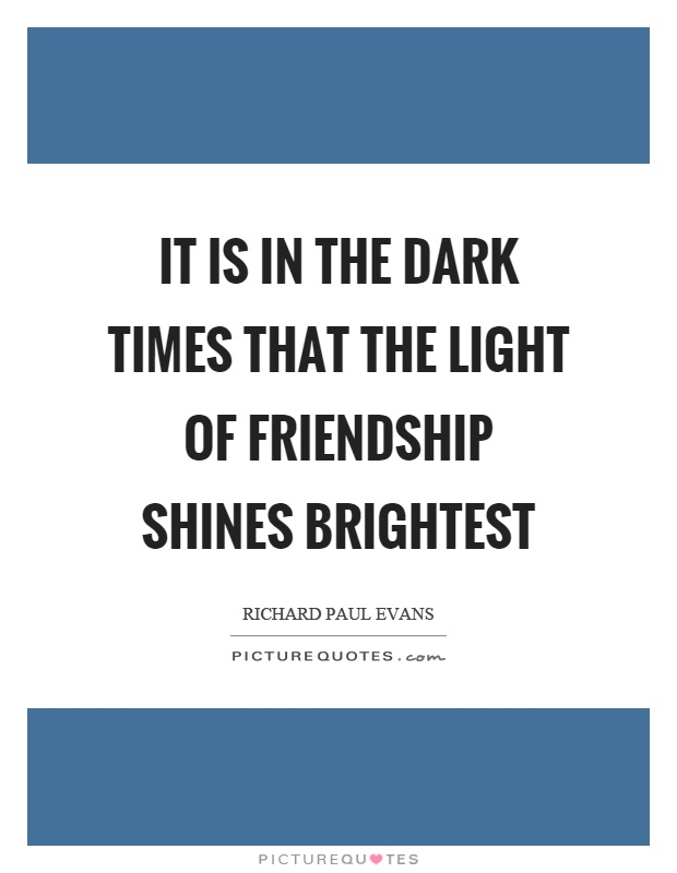 It is in the dark times that the light of friendship shines brightest Picture Quote #1
