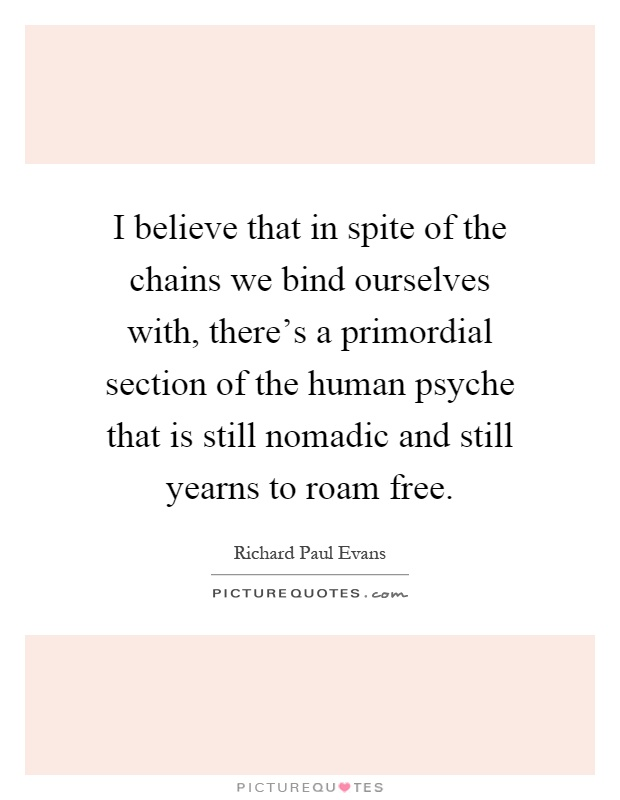 I believe that in spite of the chains we bind ourselves with, there's a primordial section of the human psyche that is still nomadic and still yearns to roam free Picture Quote #1