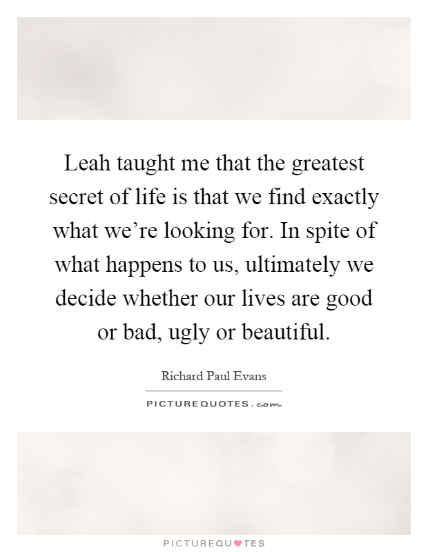 Leah taught me that the greatest secret of life is that we find exactly what we're looking for. In spite of what happens to us, ultimately we decide whether our lives are good or bad, ugly or beautiful Picture Quote #1
