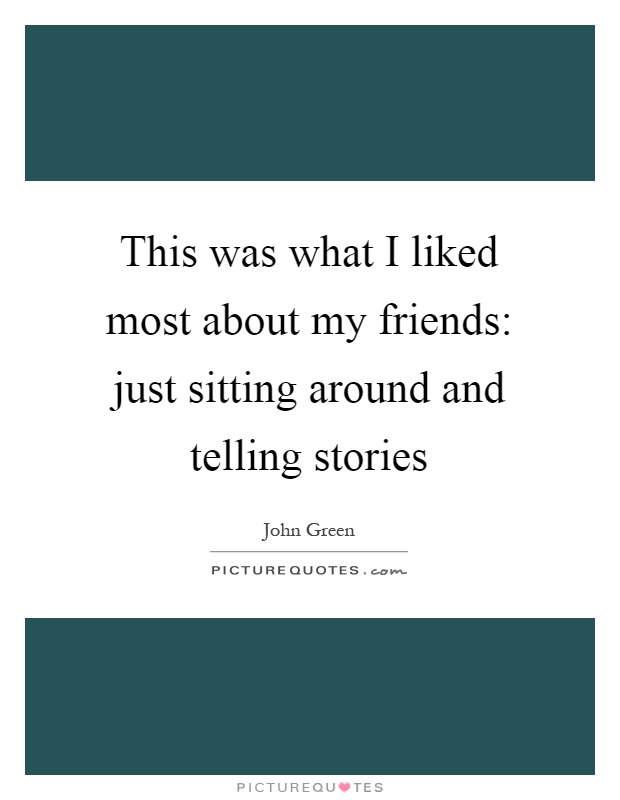 This was what I liked most about my friends: just sitting around and telling stories Picture Quote #1