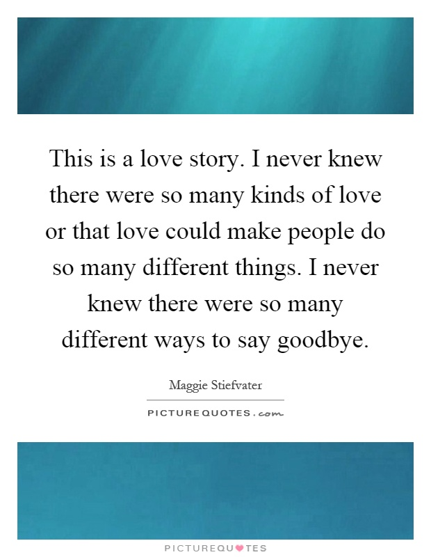 This is a love story. I never knew there were so many kinds of love or that love could make people do so many different things. I never knew there were so many different ways to say goodbye Picture Quote #1
