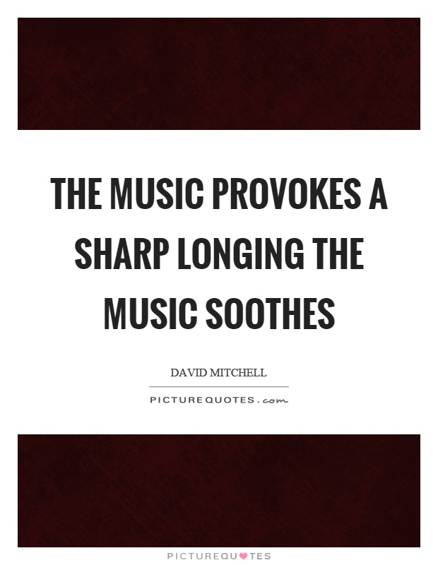 The music provokes a sharp longing the music soothes Picture Quote #1
