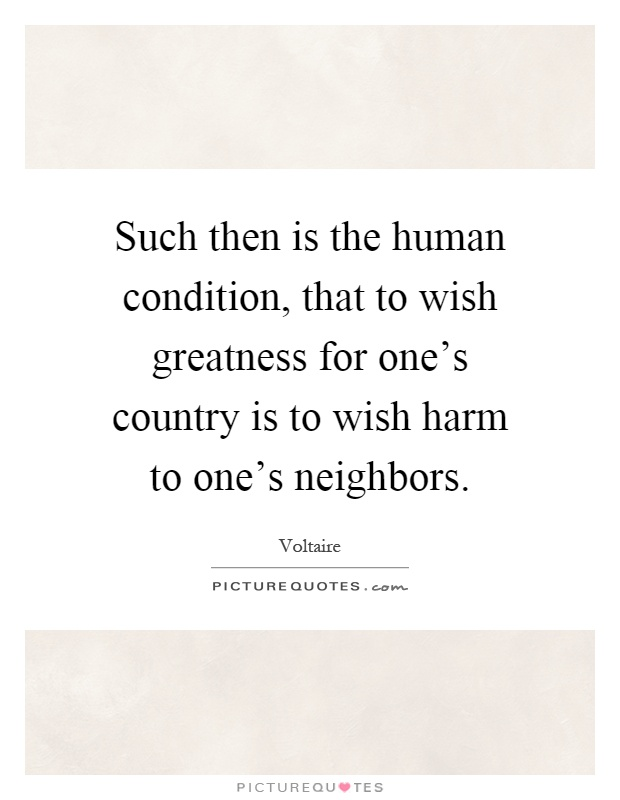 Such then is the human condition, that to wish greatness for one's country is to wish harm to one's neighbors Picture Quote #1