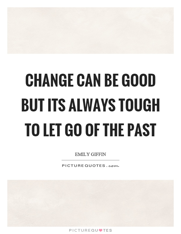 Change can be good but its always tough to let go of the past Picture Quote #1