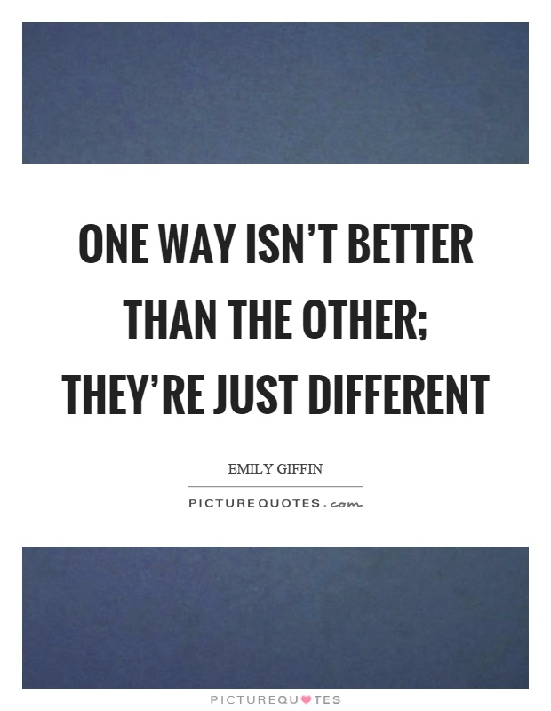 One way isn't better than the other; they're just different Picture Quote #1