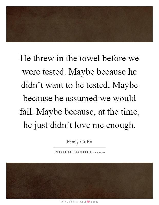 He threw in the towel before we were tested. Maybe because he didn't want to be tested. Maybe because he assumed we would fail. Maybe because, at the time, he just didn't love me enough Picture Quote #1