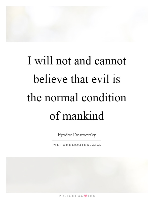 I will not and cannot believe that evil is the normal condition of mankind Picture Quote #1