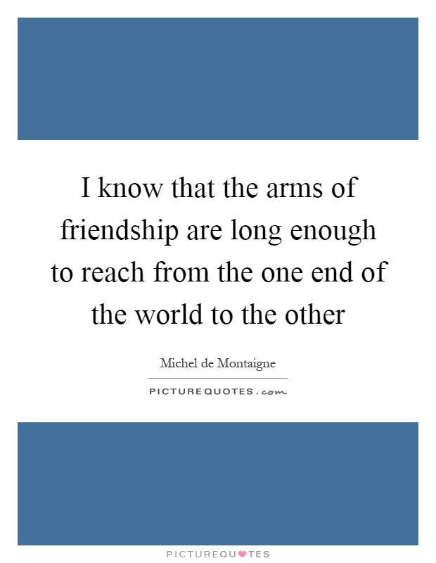 I know that the arms of friendship are long enough to reach from the one end of the world to the other Picture Quote #1