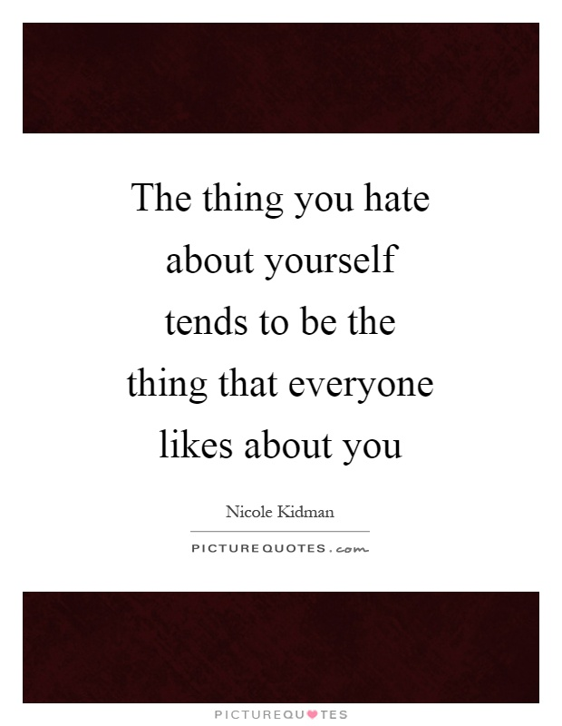 The thing you hate about yourself tends to be the thing that everyone likes about you Picture Quote #1