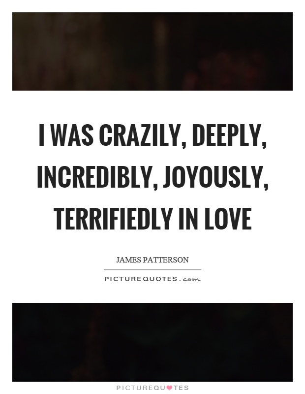 I was crazily, deeply, incredibly, joyously, terrifiedly in love Picture Quote #1