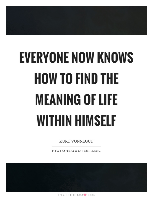 Everyone now knows how to find the meaning of life within himself Picture Quote #1