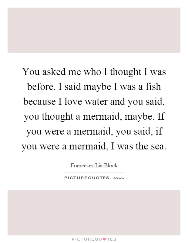 You asked me who I thought I was before. I said maybe I was a fish because I love water and you said, you thought a mermaid, maybe. If you were a mermaid, you said, if you were a mermaid, I was the sea Picture Quote #1