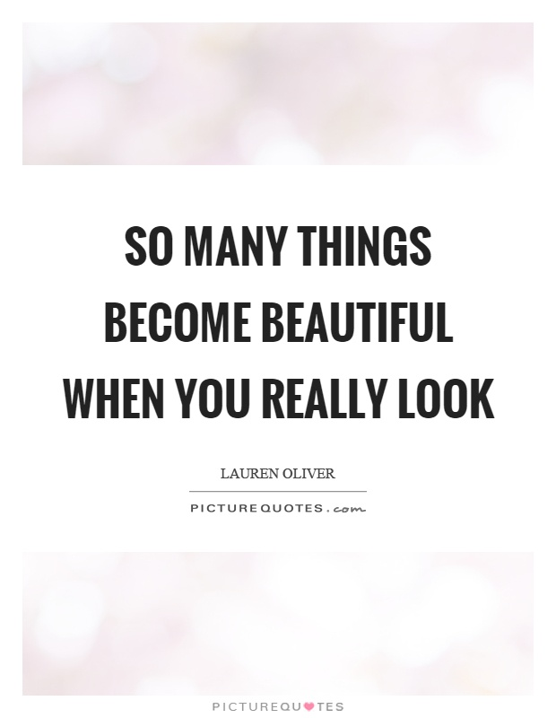 So many things become beautiful when you really look Picture Quote #1